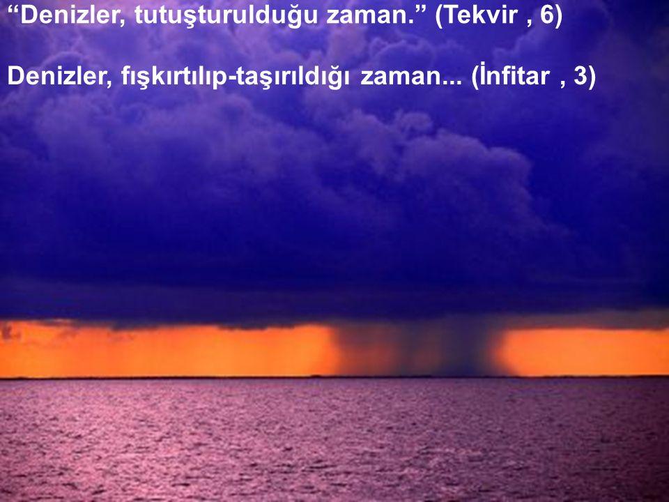 """""""Denizler, tutuşturulduğu zaman."""" (Tekvir, 6) Denizler, fışkırtılıp-taşırıldığı zaman... (İnfitar, 3)"""