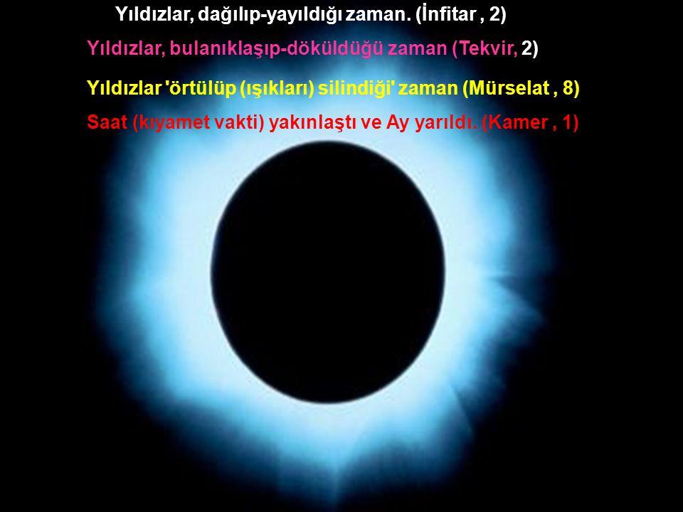 Yıldızlar, dağılıp-yayıldığı zaman. (İnfitar, 2) Yıldızlar, bulanıklaşıp-döküldüğü zaman (Tekvir, 2) Yıldızlar 'örtülüp (ışıkları) silindiği' zaman (M