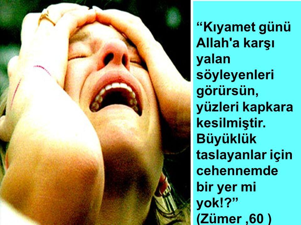 """""""Kıyamet günü Allah'a karşı yalan söyleyenleri görürsün, yüzleri kapkara kesilmiştir. Büyüklük taslayanlar için cehennemde bir yer mi yok!?"""" (Zümer,60"""