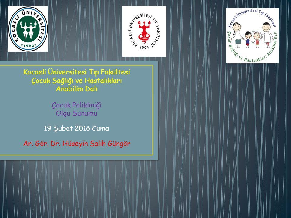 Kocaeli Üniversitesi Tıp Fakültesi Çocuk Sağlığı ve Hastalıkları Anabilim Dalı Çocuk Polikliniği Olgu Sunumu 19 Şubat 2016 Cuma Ar. Gör. Dr. Hüseyin S