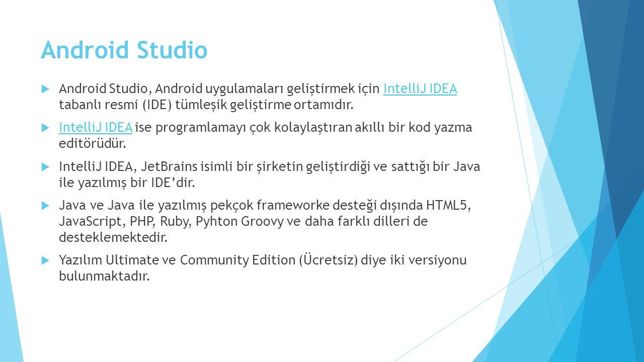 Android Studio  Android Studio, Android uygulamaları geliştirmek için IntelliJ IDEA tabanlı resmi (IDE) tümleşik geliştirme ortamıdır.IntelliJ IDEA  IntelliJ IDEA ise programlamayı çok kolaylaştıran akıllı bir kod yazma editörüdür.