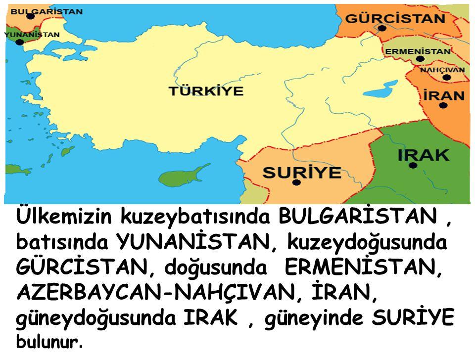 Ülkemizin kuzeybatısında BULGARİSTAN, batısında YUNANİSTAN, kuzeydoğusunda GÜRCİSTAN, doğusunda ERMENİSTAN, AZERBAYCAN-NAHÇIVAN, İRAN, güneydoğusunda IRAK, güneyinde SURİYE bulunur.