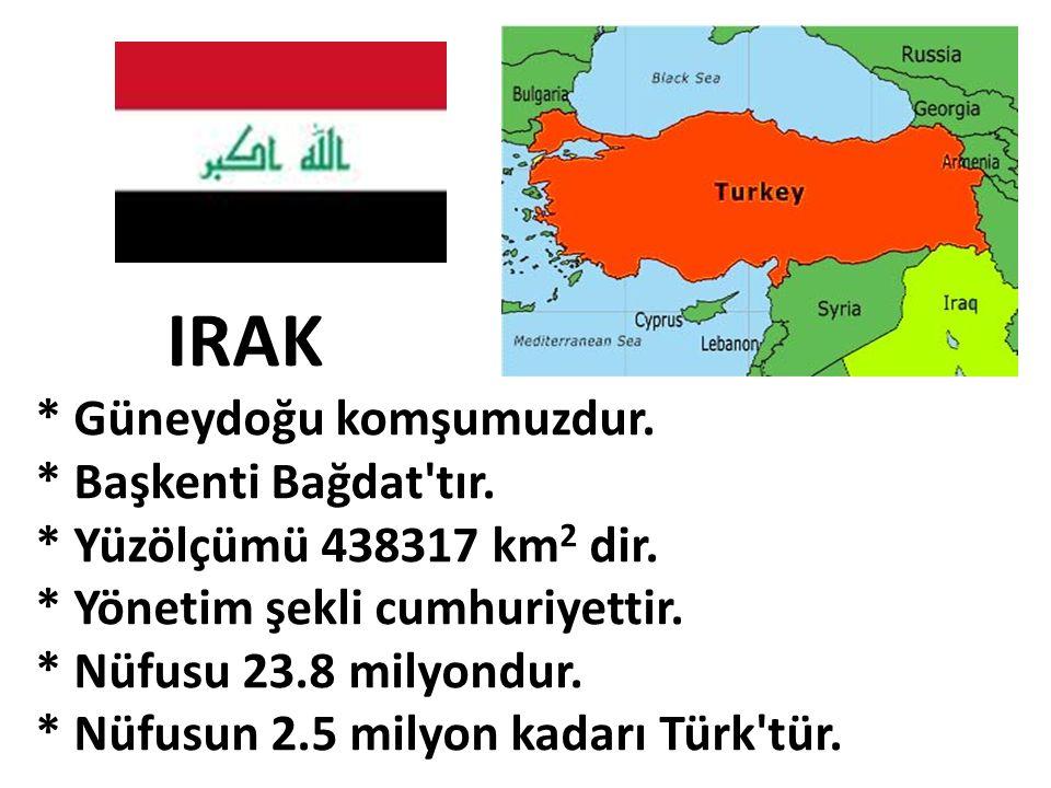 IRAK * Güneydoğu komşumuzdur. * Başkenti Bağdat'tır. * Yüzölçümü 438317 km 2 dir. * Yönetim şekli cumhuriyettir. * Nüfusu 23.8 milyondur. * Nüfusun 2.
