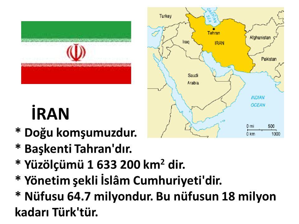 İRAN * Doğu komşumuzdur. * Başkenti Tahran'dır. * Yüzölçümü 1 633 200 km 2 dir. * Yönetim şekli İslâm Cumhuriyeti'dir. * Nüfusu 64.7 milyondur. Bu nüf