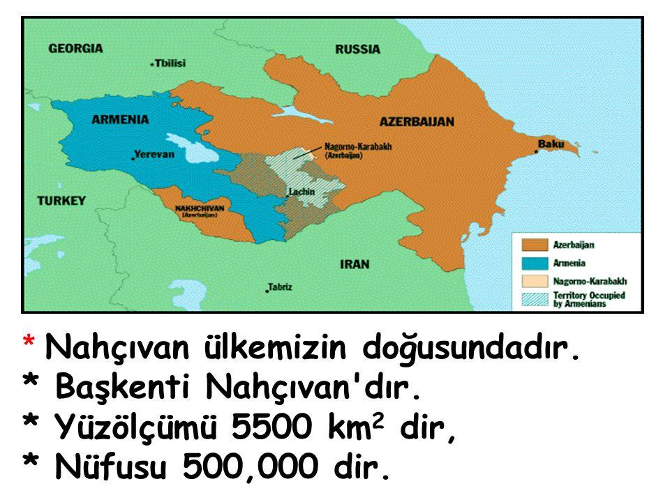 * Nahçıvan ülkemizin doğusundadır. * Başkenti Nahçıvan'dır. * Yüzölçümü 5500 km 2 dir, * Nüfusu 500,000 dir.