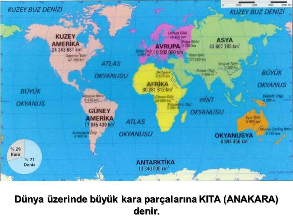 Dünya üzerinde büyük kara parçalarına KITA (ANAKARA) denir.