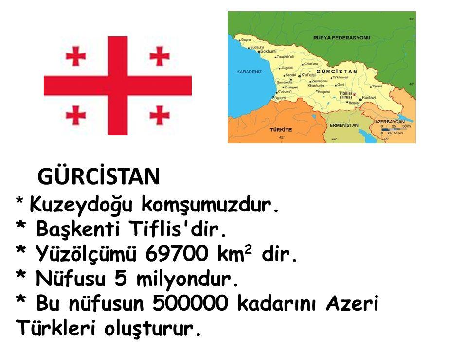 GÜRCİSTAN * Kuzeydoğu komşumuzdur. * Başkenti Tiflis'dir. * Yüzölçümü 69700 km 2 dir. * Nüfusu 5 milyondur. * Bu nüfusun 500000 kadarını Azeri Türkler