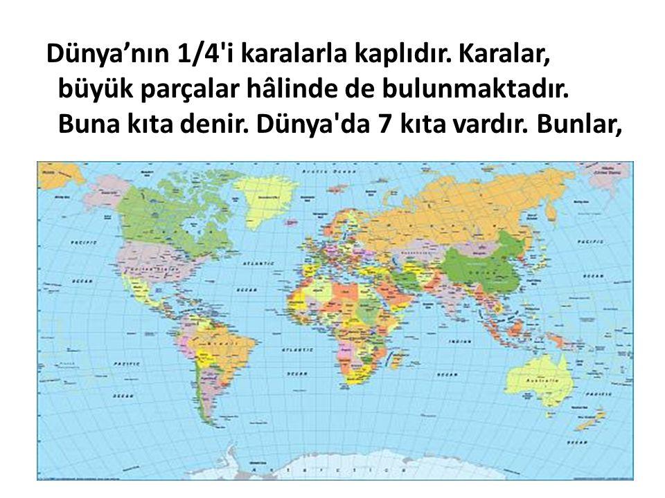 Dünya'nın 1/4'i karalarla kaplıdır. Karalar, büyük parçalar hâlinde de bulunmaktadır. Buna kıta denir. Dünya'da 7 kıta vardır. Bunlar,