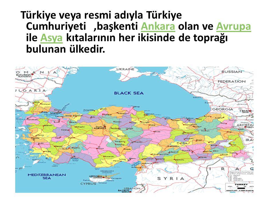 Türkiye veya resmi adıyla Türkiye Cumhuriyeti,başkenti Ankara olan ve Avrupa ile Asya kıtalarının her ikisinde de toprağı bulunan ülkedir.AnkaraAvrupaAsya