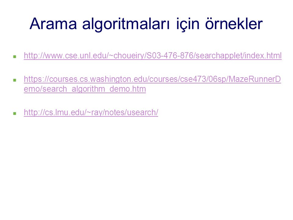 Arama algoritmaları için örnekler http://www.cse.unl.edu/~choueiry/S03-476-876/searchapplet/index.html https://courses.cs.washington.edu/courses/cse473/06sp/MazeRunnerD emo/search_algorithm_demo.htm https://courses.cs.washington.edu/courses/cse473/06sp/MazeRunnerD emo/search_algorithm_demo.htm http://cs.lmu.edu/~ray/notes/usearch/
