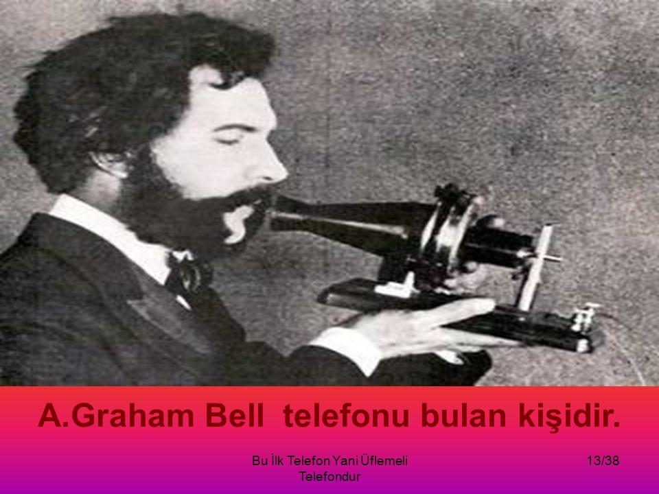 Bu İlk Telefon Yani Üflemeli Telefondur 13/38 A.Graham Bell telefonu bulan kişidir.