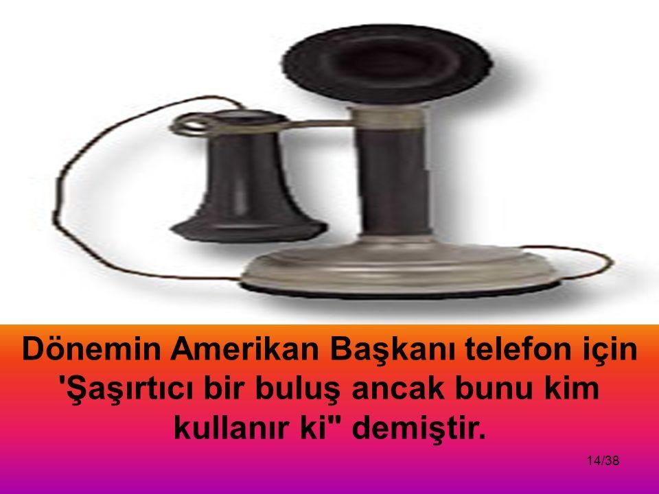 14/38 Dönemin Amerikan Başkanı telefon için Şaşırtıcı bir buluş ancak bunu kim kullanır ki demiştir.