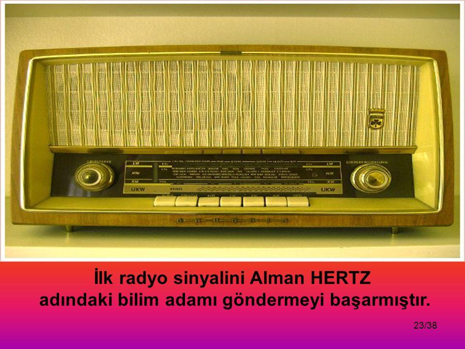 23/38 İlk radyo sinyalini Alman HERTZ adındaki bilim adamı göndermeyi başarmıştır.