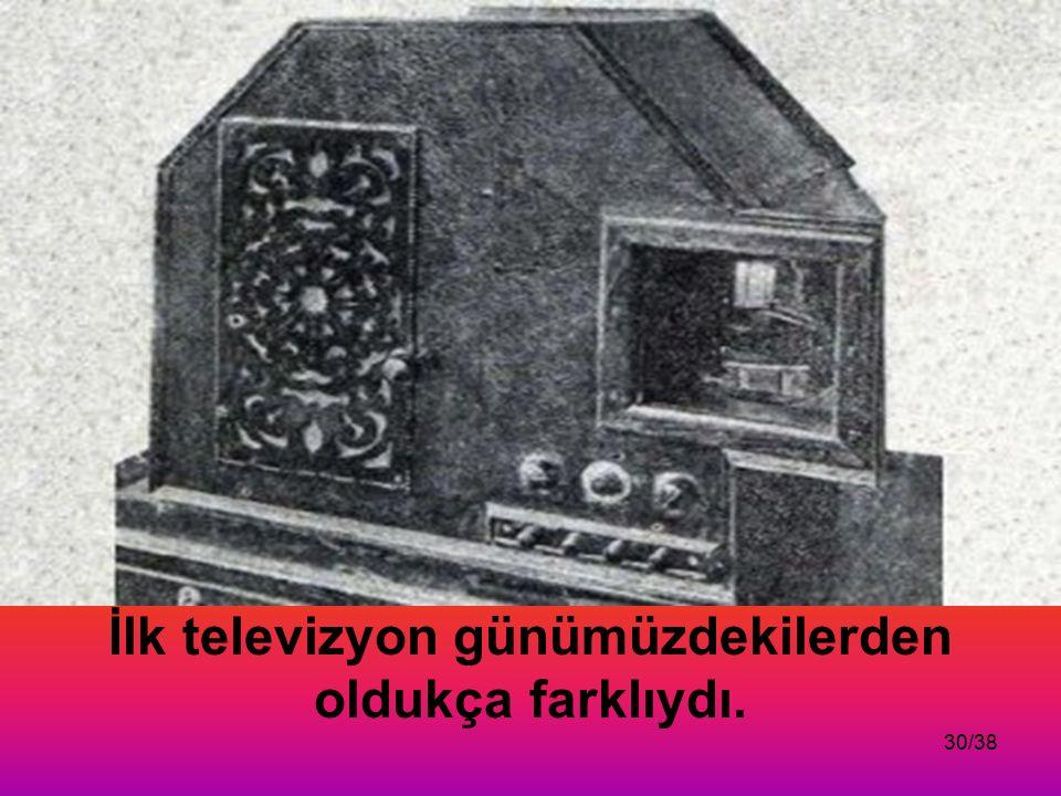 30/38 İlk televizyon günümüzdekilerden oldukça farklıydı.