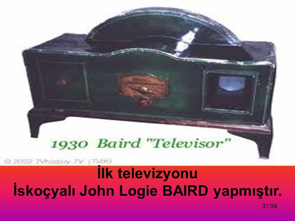 31/38 İlk televizyonu İskoçyalı John Logie BAIRD yapmıştır.