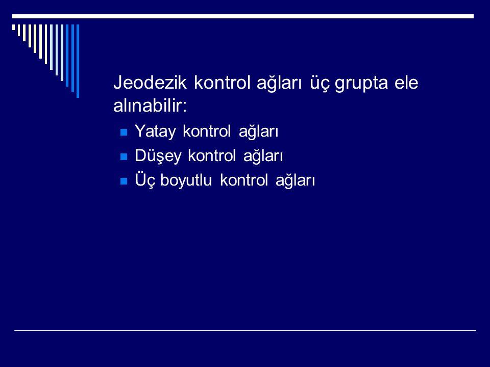 Jeodezik kontrol ağları üç grupta ele alınabilir: Yatay kontrol ağları Düşey kontrol ağları Üç boyutlu kontrol ağları