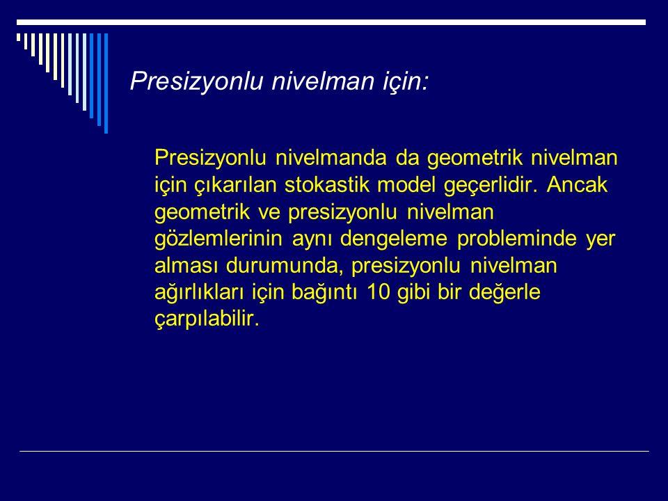 Presizyonlu nivelman için: Presizyonlu nivelmanda da geometrik nivelman için çıkarılan stokastik model geçerlidir.