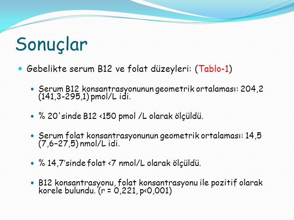 Sonuçlar Gebelikte serum B12 ve folat düzeyleri: (Tablo-1) Serum B12 konsantrasyonunun geometrik ortalaması: 204,2 (141,3-295,1) pmol/L idi.