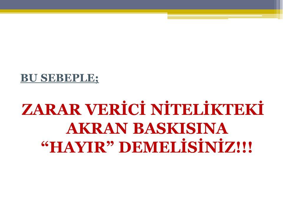 """BU SEBEPLE; ZARAR VERİCİ NİTELİKTEKİ AKRAN BASKISINA """"HAYIR"""" DEMELİSİNİZ!!!"""