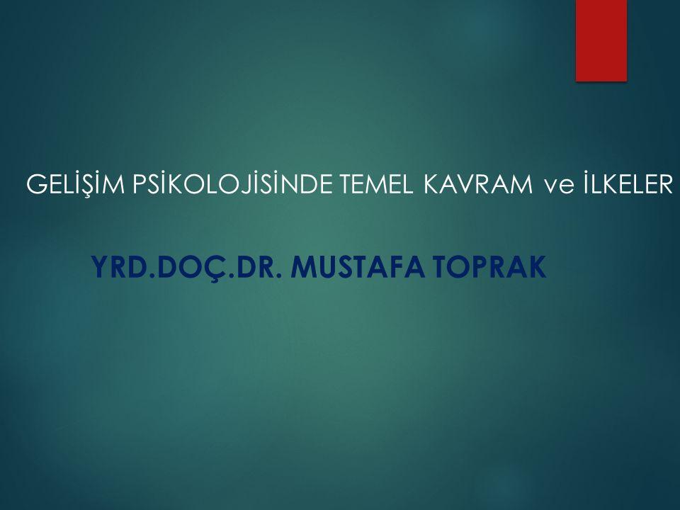 GELİŞİM PSİKOLOJİSİNDE TEMEL KAVRAM ve İLKELER YRD.DOÇ.DR. MUSTAFA TOPRAK