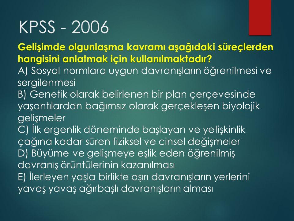 KPSS - 2006 Gelişimde olgunlaşma kavramı aşağıdaki süreçlerden hangisini anlatmak için kullanılmaktadır? A) Sosyal normlara uygun davranışların öğreni