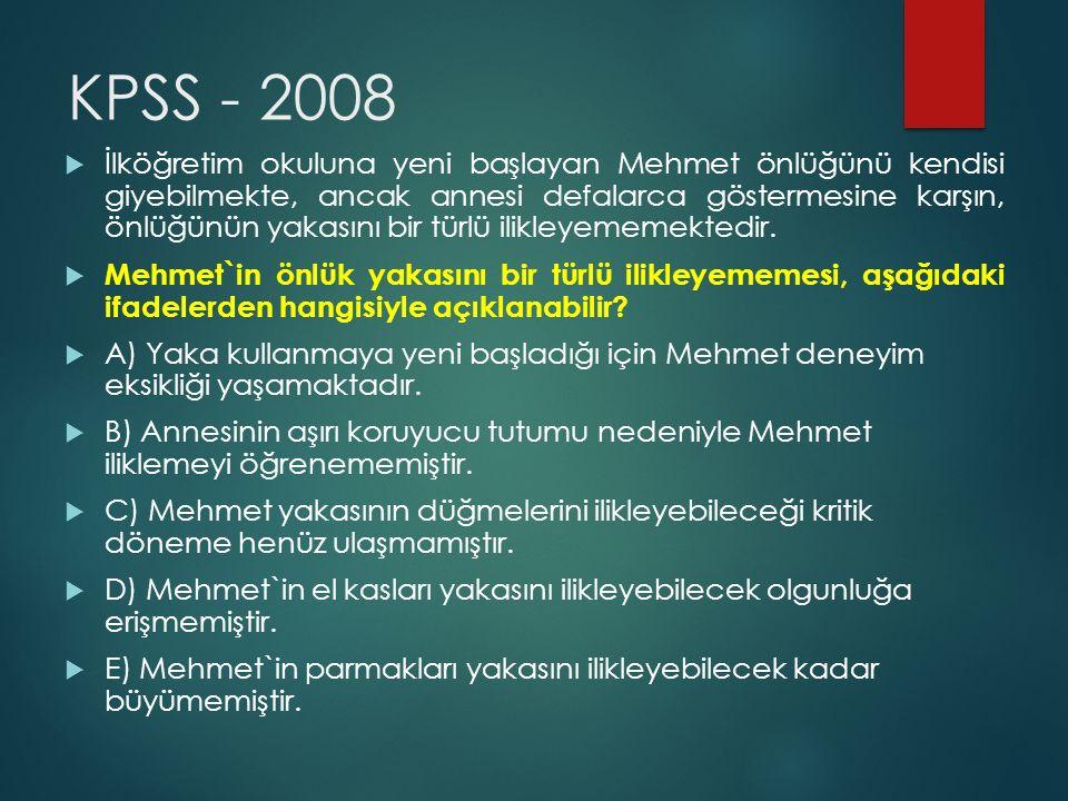 KPSS - 2008  İlköğretim okuluna yeni başlayan Mehmet önlüğünü kendisi giyebilmekte, ancak annesi defalarca göstermesine karşın, önlüğünün yakasını bi