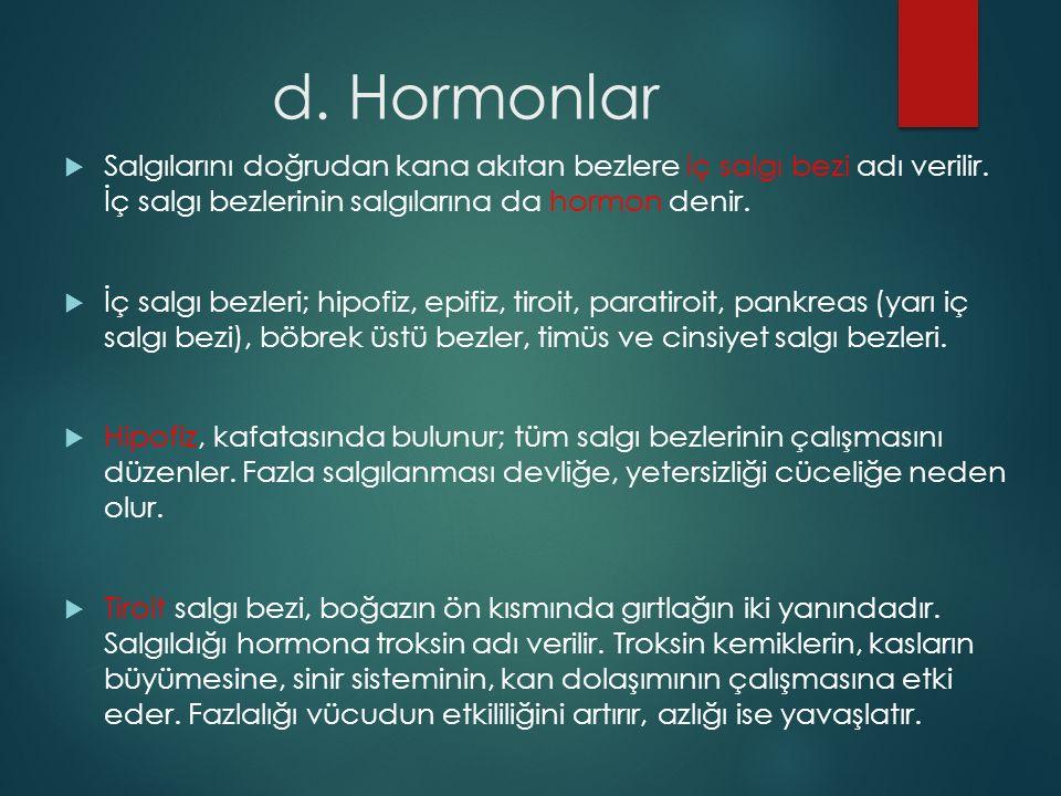 d. Hormonlar  Salgılarını doğrudan kana akıtan bezlere iç salgı bezi adı verilir. İç salgı bezlerinin salgılarına da hormon denir.  İç salgı bezleri