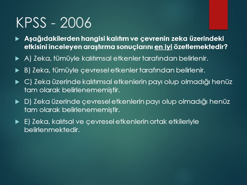 KPSS - 2006  Aşağıdakilerden hangisi kalıtım ve çevrenin zeka üzerindeki etkisini inceleyen araştırma sonuçlarını en iyi özetlemektedir?  A) Zeka, t