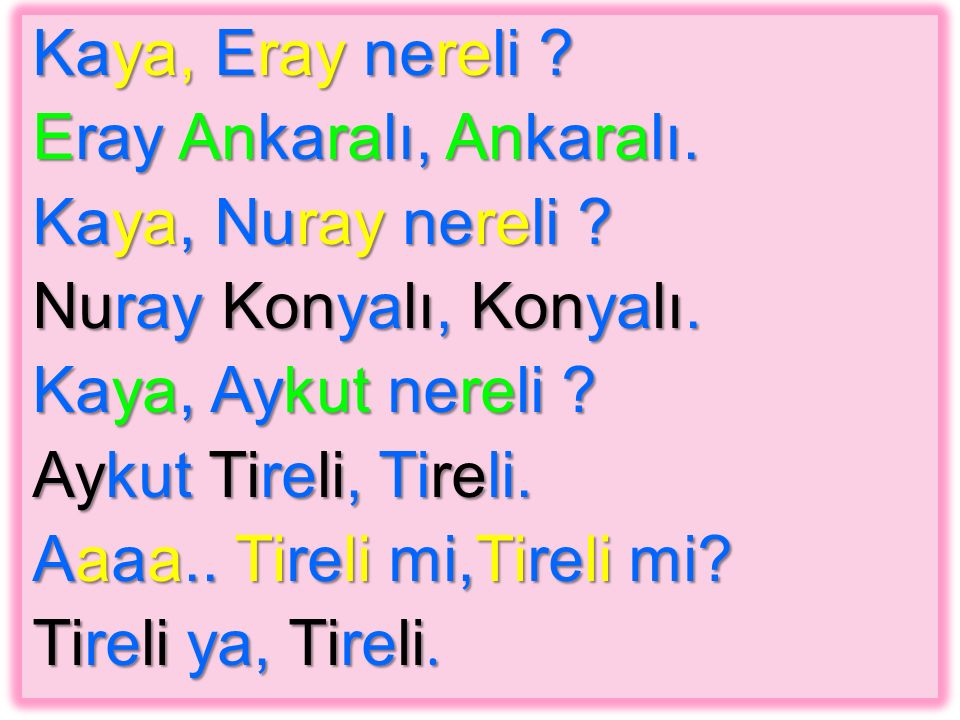 Kaya, Eray nereli ? Eray Ankaralı, Ankaralı. Kaya, Nuray nereli ? Nuray Konyalı, Konyalı. Kaya, Aykut nereli ? Aykut Tireli, Tireli. Aaaa.. Tireli mi,