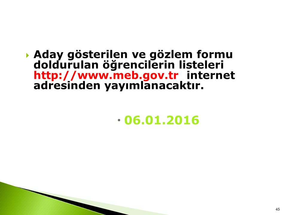  Aday gösterilen ve gözlem formu doldurulan öğrencilerin listeleri http://www.meb.gov.tr internet adresinden yayımlanacaktır.  06.01.2016 45