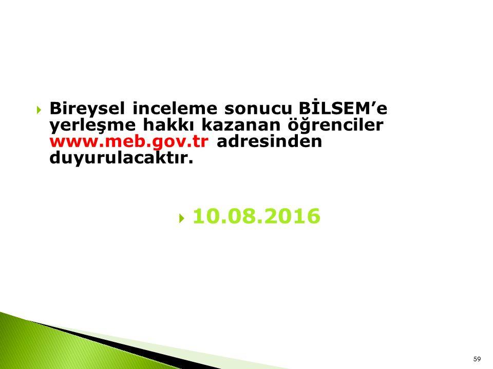 Bireysel inceleme sonucu BİLSEM'e yerleşme hakkı kazanan öğrenciler www.meb.gov.tr adresinden duyurulacaktır.  10.08.2016 59