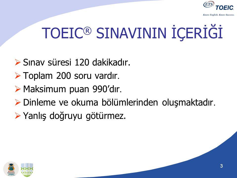 3 TOEIC ® SINAVININ İÇERİĞİ  Sınav süresi 120 dakikadır.  Toplam 200 soru vardır.  Maksimum puan 990'dır.  Dinleme ve okuma bölümlerinden oluşmakt
