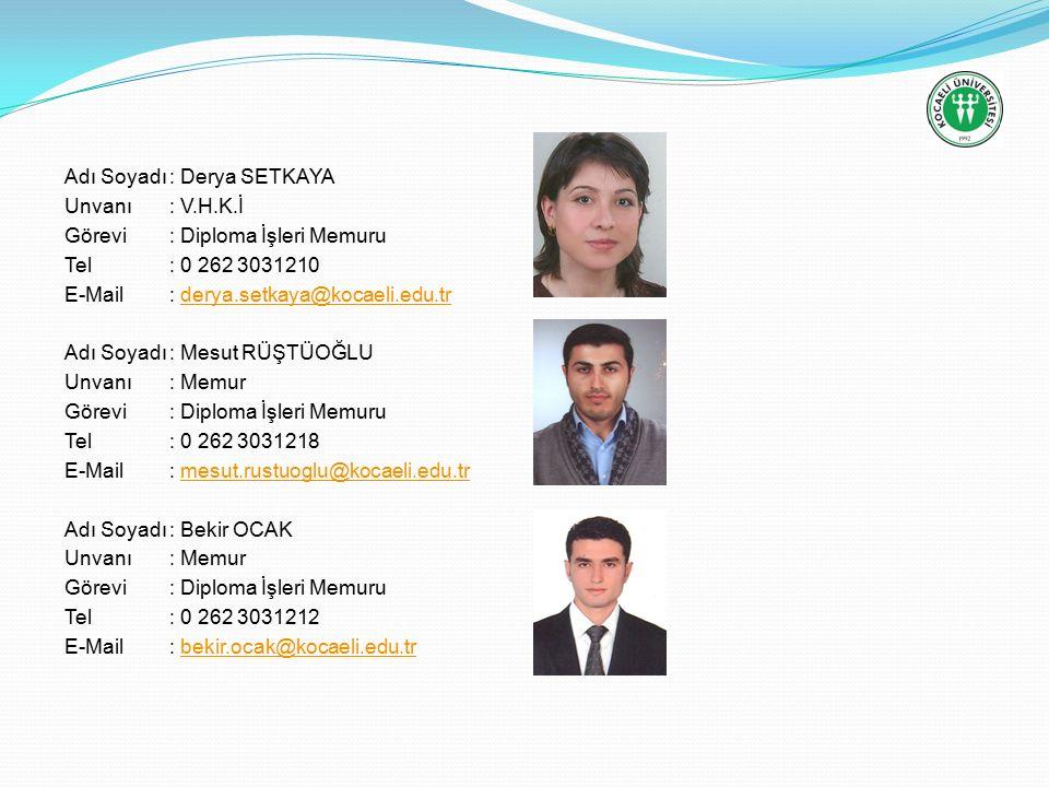 Adı Soyadı: Derya SETKAYA Unvanı: V.H.K.İ Görevi: Diploma İşleri Memuru Tel: 0 262 3031210 E-Mail: derya.setkaya@kocaeli.edu.trderya.setkaya@kocaeli.edu.tr Adı Soyadı: Mesut RÜŞTÜOĞLU Unvanı: Memur Görevi: Diploma İşleri Memuru Tel: 0 262 3031218 E-Mail: mesut.rustuoglu@kocaeli.edu.trmesut.rustuoglu@kocaeli.edu.tr Adı Soyadı: Bekir OCAK Unvanı: Memur Görevi: Diploma İşleri Memuru Tel: 0 262 3031212 E-Mail: bekir.ocak@kocaeli.edu.trbekir.ocak@kocaeli.edu.tr