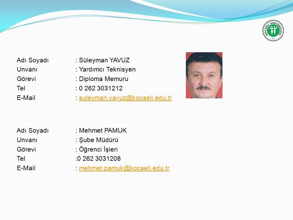 Adı Soyadı: Süleyman YAVUZ Unvanı: Yardımcı Teknisyen Görevi: Diploma Memuru Tel: 0 262 3031212 E-Mail: suleyman.yavuz@kocaeli.edu.trsuleyman.yavuz@kocaeli.edu.tr Adı Soyadı: Mehmet PAMUK Unvanı: Şube Müdürü Görevi: Öğrenci İşleri Tel:0 262 3031208 E-Mail: mehmet.pamuk@kocaeli.edu.trmehmet.pamuk@kocaeli.edu.tr