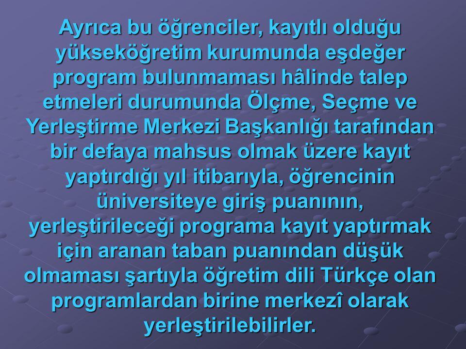 Ayrıca bu öğrenciler, kayıtlı olduğu yükseköğretim kurumunda eşdeğer program bulunmaması hâlinde talep etmeleri durumunda Ölçme, Seçme ve Yerleştirme Merkezi Başkanlığı tarafından bir defaya mahsus olmak üzere kayıt yaptırdığı yıl itibarıyla, öğrencinin üniversiteye giriş puanının, yerleştirileceği programa kayıt yaptırmak için aranan taban puanından düşük olmaması şartıyla öğretim dili Türkçe olan programlardan birine merkezî olarak yerleştirilebilirler.
