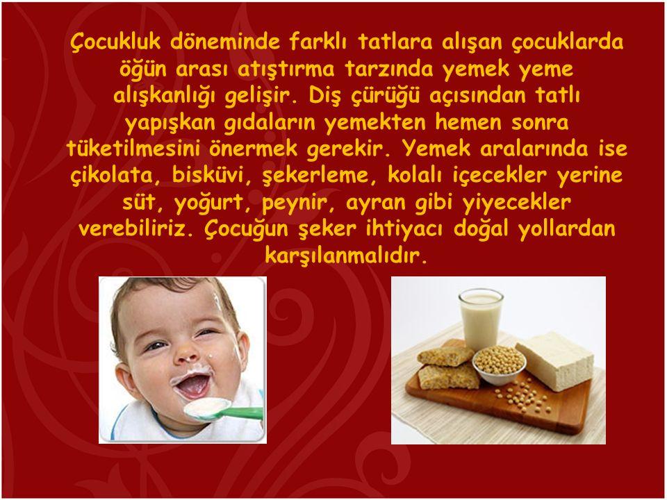 Çocukluk döneminde farklı tatlara alışan çocuklarda öğün arası atıştırma tarzında yemek yeme alışkanlığı gelişir. Diş çürüğü açısından tatlı yapışkan
