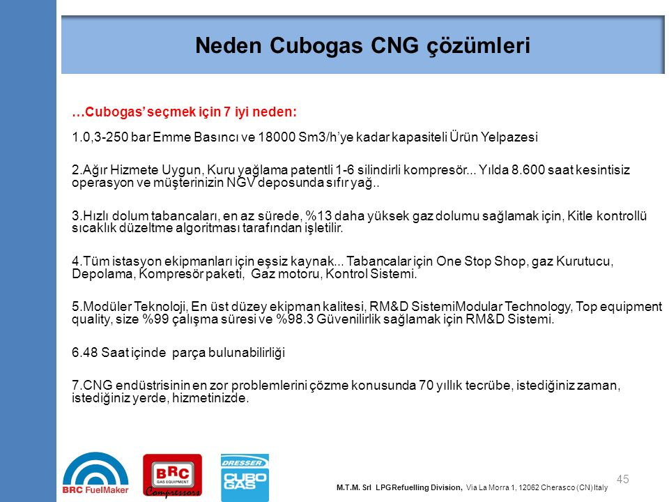 Neden Cubogas CNG çözümleri 45 …Cubogas' seçmek için 7 iyi neden: 1.0,3-250 bar Emme Basıncı ve 18000 Sm3/h'ye kadar kapasiteli Ürün Yelpazesi 2.Ağır