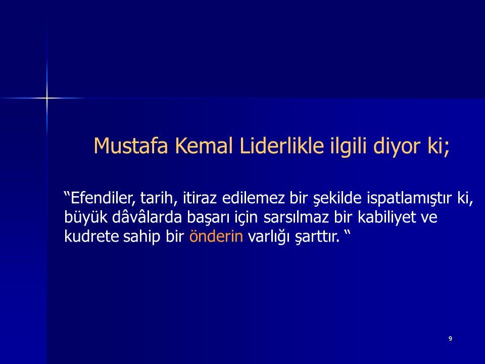 9 Mustafa Kemal Liderlikle ilgili diyor ki; Efendiler, tarih, itiraz edilemez bir şekilde ispatlamıştır ki, büyük dâvâlarda başarı için sarsılmaz bir kabiliyet ve kudrete sahip bir önderin varlığı şarttır.