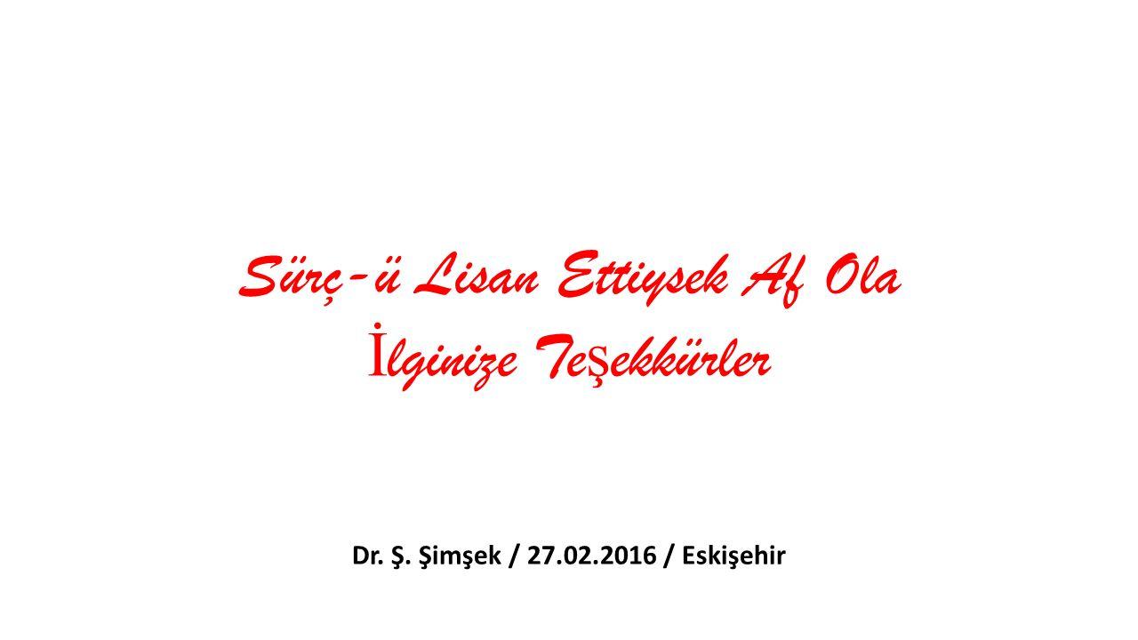 Sürç-ü Lisan Ettiysek Af Ola İ lginize Te ş ekkürler Dr. Ş. Şimşek / 27.02.2016 / Eskişehir