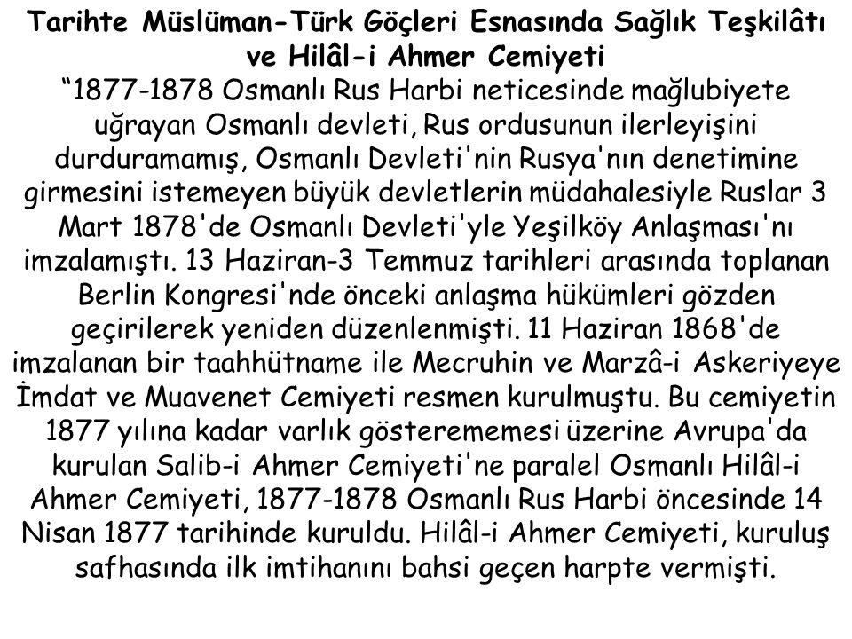 Tarihte Müslüman-Türk Göçleri Esnasında Sağlık Teşkilâtı ve Hilâl-i Ahmer Cemiyeti 1877-1878 Osmanlı Rus Harbi neticesinde mağlubiyete uğrayan Osmanlı devleti, Rus ordusunun ilerleyişini durduramamış, Osmanlı Devleti nin Rusya nın denetimine girmesini istemeyen büyük devletlerin müdahalesiyle Ruslar 3 Mart 1878 de Osmanlı Devleti yle Yeşilköy Anlaşması nı imzalamıştı.