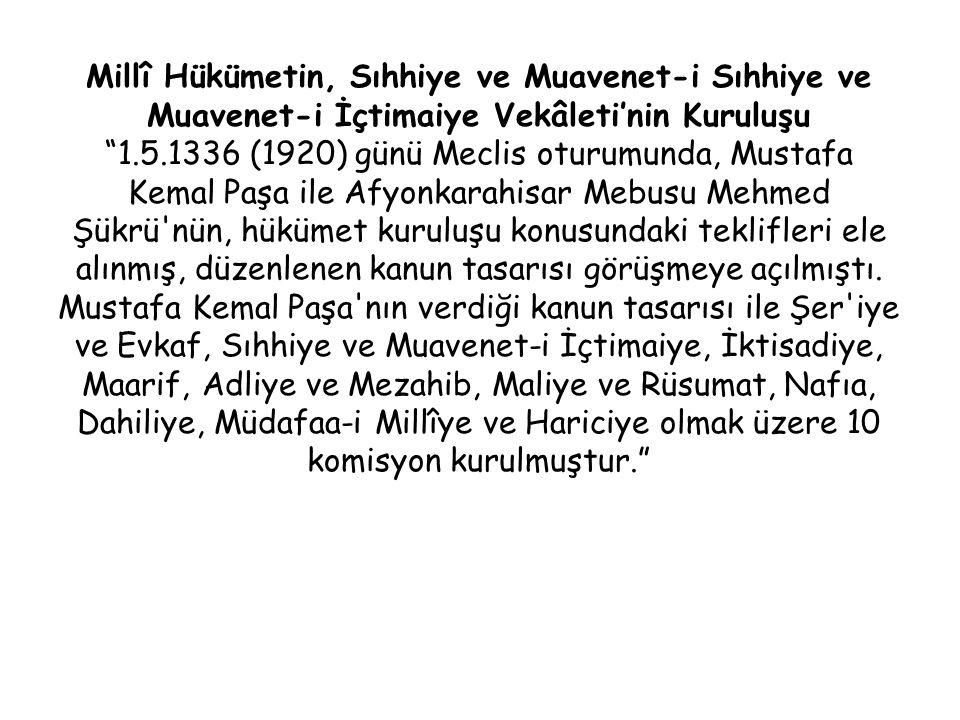 Millî Hükümetin, Sıhhiye ve Muavenet-i Sıhhiye ve Muavenet-i İçtimaiye Vekâleti'nin Kuruluşu 1.5.1336 (1920) günü Meclis oturumunda, Mustafa Kemal Paşa ile Afyonkarahisar Mebusu Mehmed Şükrü nün, hükümet kuruluşu konusundaki teklifleri ele alınmış, düzenlenen kanun tasarısı görüşmeye açılmıştı.