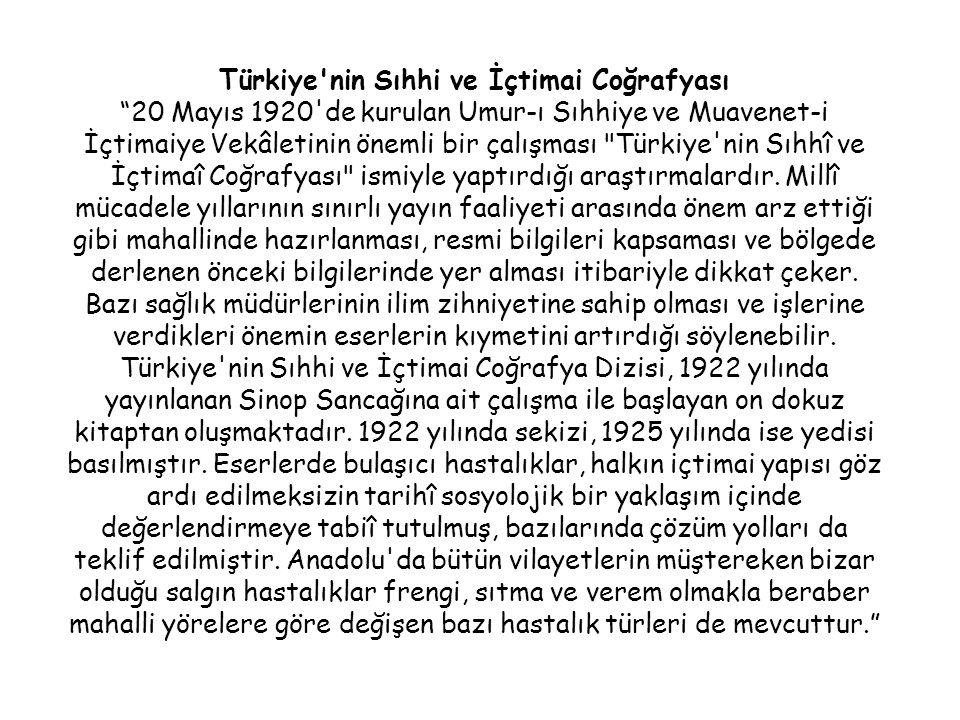Türkiye nin Sıhhi ve İçtimai Coğrafyası 20 Mayıs 1920 de kurulan Umur-ı Sıhhiye ve Muavenet-i İçtimaiye Vekâletinin önemli bir çalışması Türkiye nin Sıhhî ve İçtimaî Coğrafyası ismiyle yaptırdığı araştırmalardır.