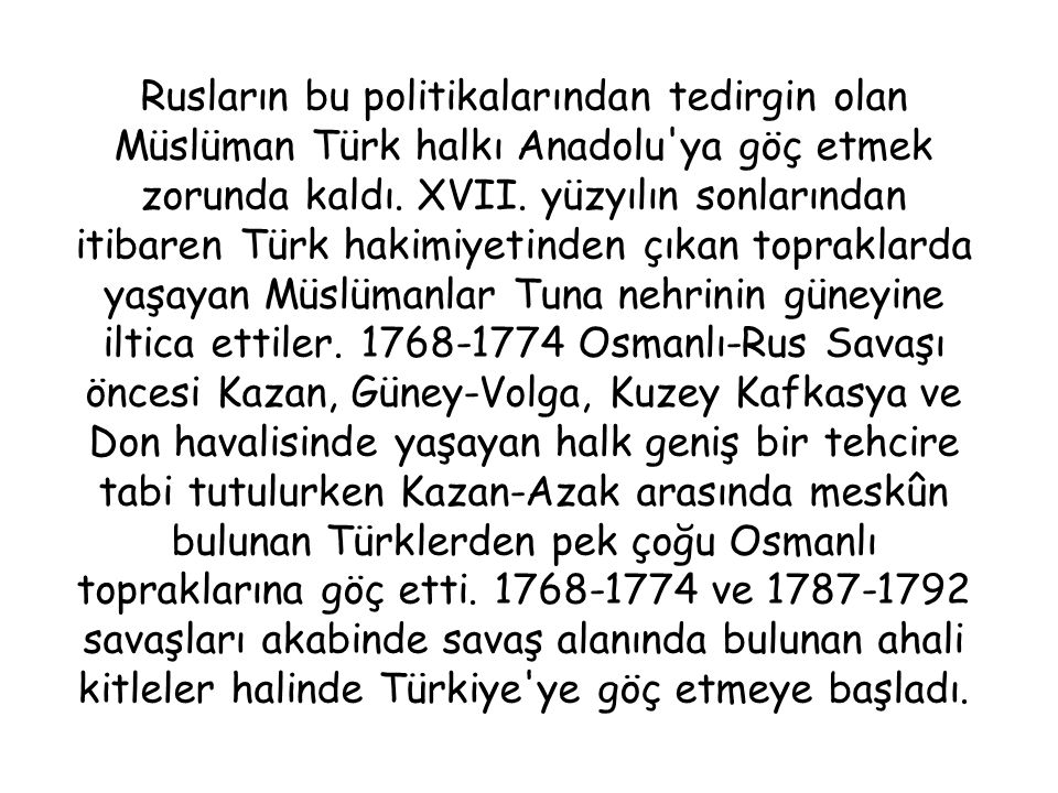 Rusların bu politikalarından tedirgin olan Müslüman Türk halkı Anadolu ya göç etmek zorunda kaldı.