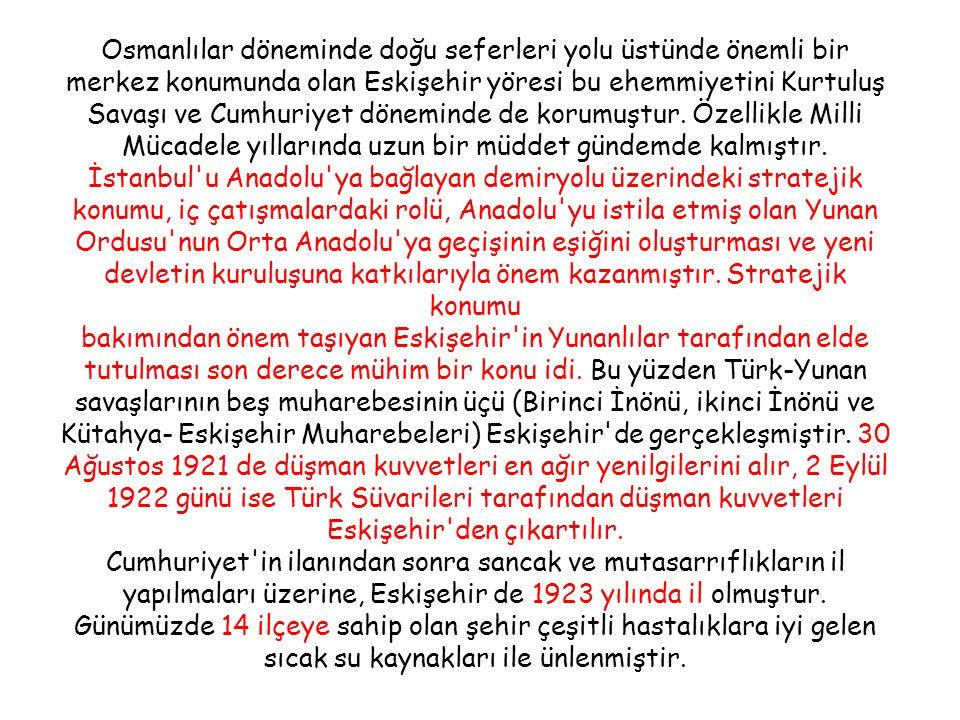 Osmanlılar döneminde doğu seferleri yolu üstünde önemli bir merkez konumunda olan Eskişehir yöresi bu ehemmiyetini Kurtuluş Savaşı ve Cumhuriyet döneminde de korumuştur.