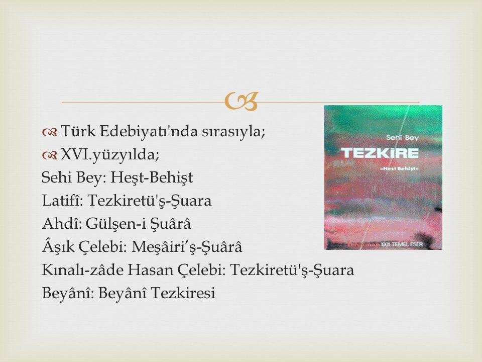   Türk Edebiyatı'nda sırasıyla;  XVI.yüzyılda; Sehi Bey: Heşt-Behişt Latifî: Tezkiretü'ş-Şuara Ahdî: Gülşen-i Şuârâ Âşık Çelebi: Meşâiri'ş-Şuârâ Kı