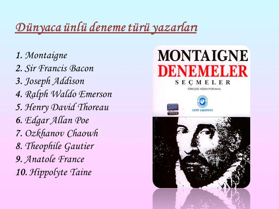 Dünyaca ünlü deneme türü yazarları 1. Montaigne 2. Sir Francis Bacon 3. Joseph Addison 4. Ralph Waldo Emerson 5. Henry David Thoreau 6. Edgar Allan Po