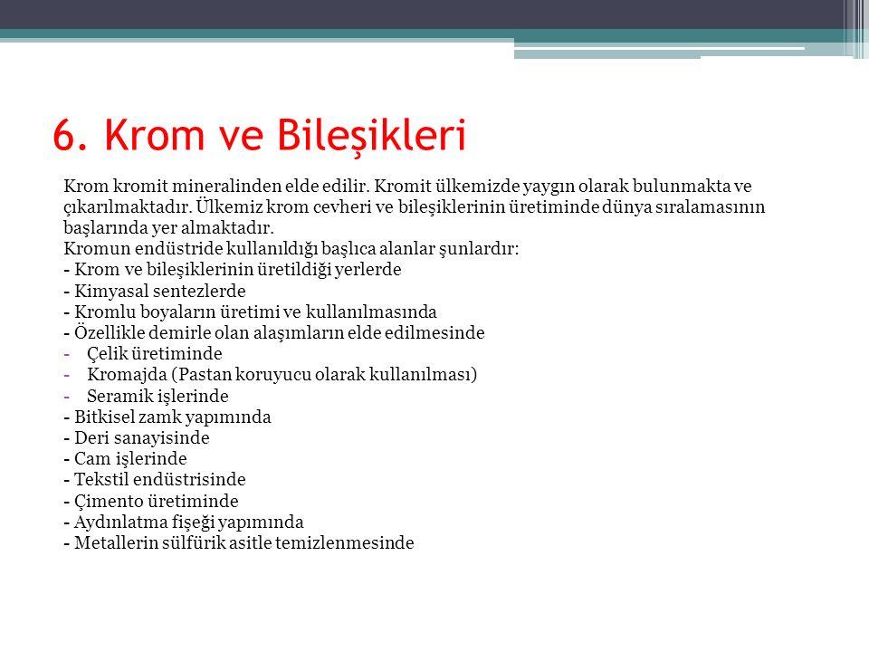 6. Krom ve Bileşikleri Krom kromit mineralinden elde edilir. Kromit ülkemizde yaygın olarak bulunmakta ve çıkarılmaktadır. Ülkemiz krom cevheri ve bil