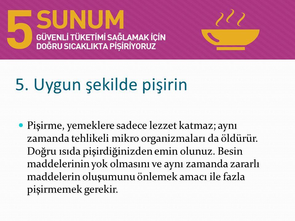 5. Uygun şekilde pişirin Pişirme, yemeklere sadece lezzet katmaz; aynı zamanda tehlikeli mikro organizmaları da öldürür. Doğru ısıda pişirdiğinizden e