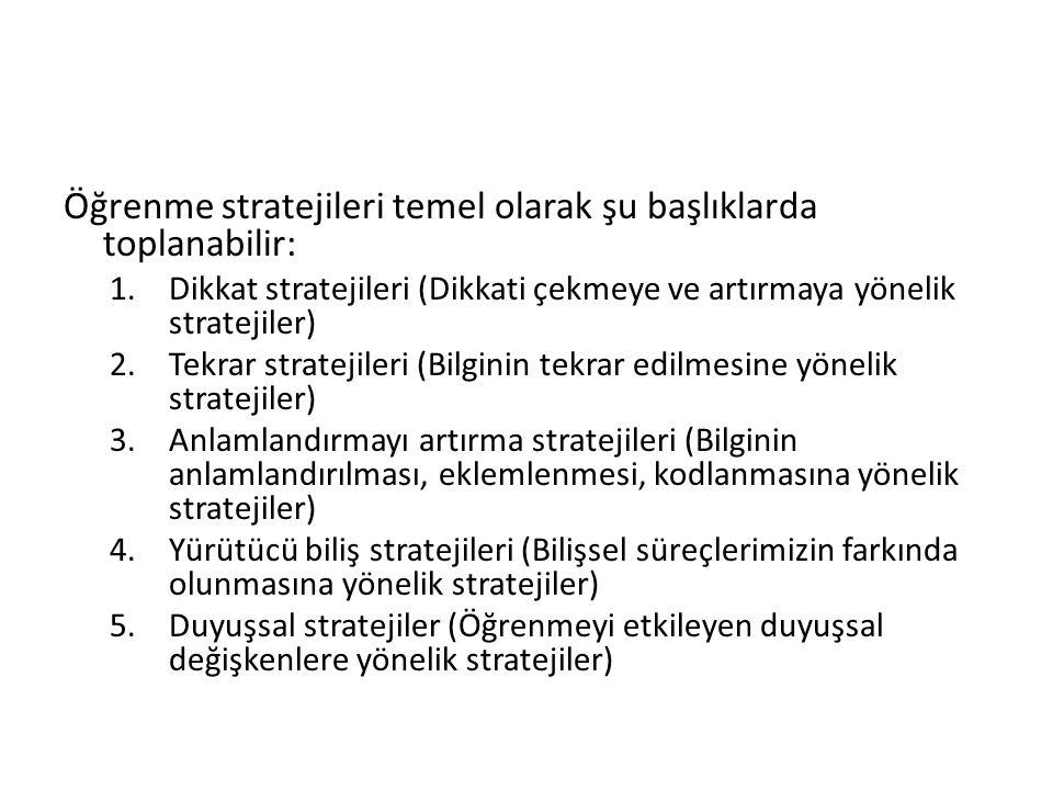 Öğrenme stratejileri temel olarak şu başlıklarda toplanabilir: 1.Dikkat stratejileri (Dikkati çekmeye ve artırmaya yönelik stratejiler) 2.Tekrar stratejileri (Bilginin tekrar edilmesine yönelik stratejiler) 3.Anlamlandırmayı artırma stratejileri (Bilginin anlamlandırılması, eklemlenmesi, kodlanmasına yönelik stratejiler) 4.Yürütücü biliş stratejileri (Bilişsel süreçlerimizin farkında olunmasına yönelik stratejiler) 5.Duyuşsal stratejiler (Öğrenmeyi etkileyen duyuşsal değişkenlere yönelik stratejiler)