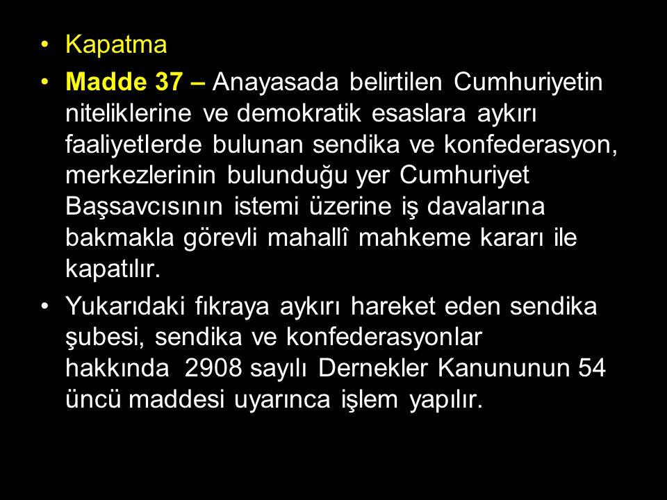Kapatma Madde 37 – Anayasada belirtilen Cumhuriyetin niteliklerine ve demokratik esaslara aykırı faaliyetlerde bulunan sendika ve konfederasyon, merkezlerinin bulunduğu yer Cumhuriyet Başsavcısının istemi üzerine iş davalarına bakmakla görevli mahallî mahkeme kararı ile kapatılır.